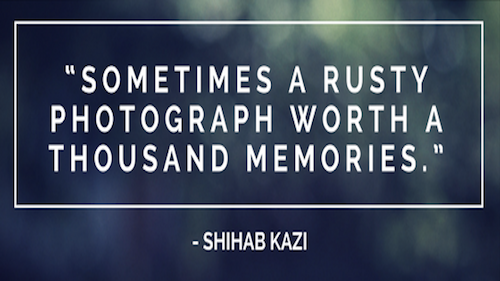 """Sometimes a rusty photograph worth a thousand memories.""― Shihab Kazi"